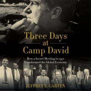 Three Days at Camp David How a Secret Meeting in 1971 Transformed the Global Economy, Jeffrey E. Garten