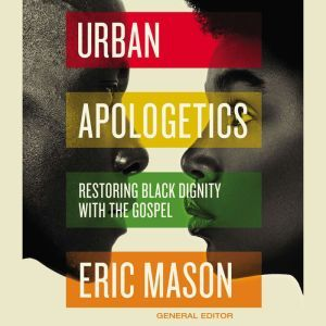 Urban Apologetics Restoring Black Dignity with the Gospel, Eric Mason