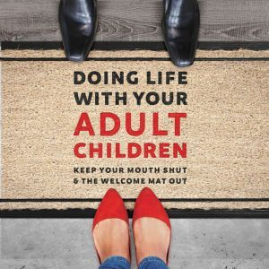 Doing Life with Your Adult Children Keep Your Mouth Shut and the Welcome Mat Out, Jim Burns, Ph.D