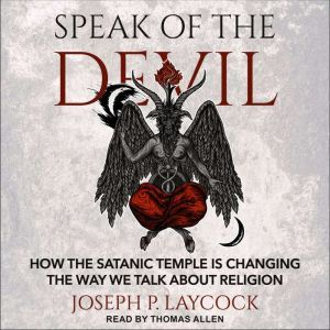 Speak of the Devil How The Satanic Temple is Changing the Way We Talk about Religion, Joseph P. Laycock