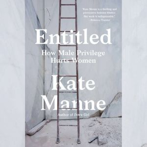 Entitled How Male Privilege Hurts Women, Kate Manne