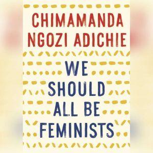 We Should All Be Feminists, Chimamanda Ngozi Adichie