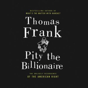 Pity the Billionaire The Hard-Times Swindle and the Unlikely Comeback of the Right, Thomas Frank