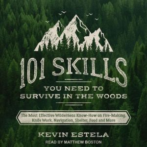 101 Skills You Need to Survive in the Woods The Most Effective Wilderness Know-How on Fire-Making, Knife Work, Navigation, Shelter, Food and More, Kevin Estela
