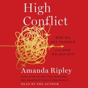 High Conflict Why We Get Trapped and How We Get Out, Amanda Ripley