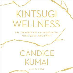 Kintsugi Wellness The Japanese Art of Nourishing Mind, Body, and Soul, Candice Kumai