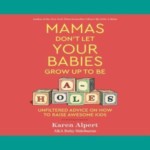 Mamas Don't Let Your Babies Grow Up to Be A-holes Unfiltered Advice on How to Raise Awesome Kids, Karen Alpert