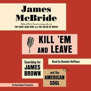 Kill 'Em and Leave: Searching for James Brown and the American Soul, James McBride