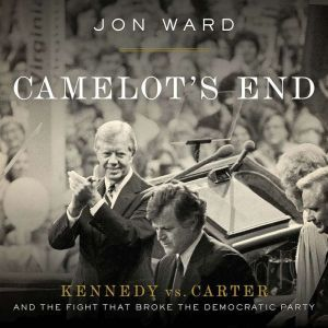 Camelot's End: Kennedy vs. Carter and the Fight that Broke the Democratic Party, Jon Ward