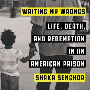 Writing My Wrongs Life, Death, and One Man's Story of Redemption in an American Prison, Shaka Senghor
