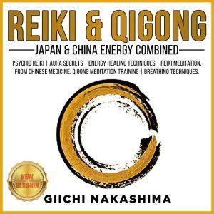 REIKI & QIGONG Japan & China Energy Combined. Psychic Reiki | Aura Secrets | Energy Healing Techniques | Reiki Meditation. From Chinese Medicine: QiGong Meditation Training | Breathing Techniques. NEW VERSION, GIICHI NAKASHIMA