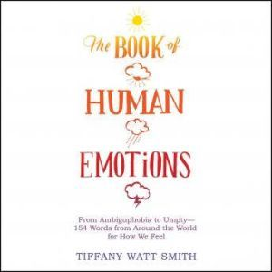 The Book of Human Emotions: From Ambiguphobia to Umpty -- 154 Words from Around the World for How We Feel, Tiffany Watt Smith