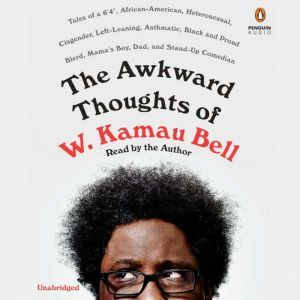 """The Awkward Thoughts of W. Kamau Bell Tales of a 6' 4"""", African American, Heterosexual, Cisgender, Left-Leaning, Asthmatic, Black and Proud Blerd, Mama's Boy, Dad, and Stand-Up Comedian, W. Kamau Bell"""