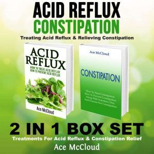Acid Reflux: Constipation: Treating Acid Reflux & Relieving Constipation: 2 in 1 Box Set: Treatments For Acid Reflux & Constipation Relief, Ace McCloud