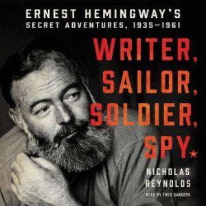 Writer, Sailor, Soldier, Spy Ernest Hemingway's Secret Adventures, 1935-1961, Nicholas Reynolds
