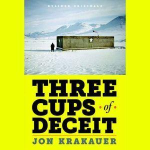 Three Cups of Deceit: How Greg Mortenson, Humanitarian Hero, Lost His Way, Jon Krakauer