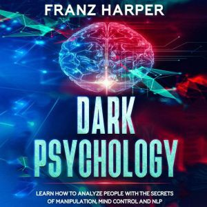 Dark Psychology: Learn How to Analyze People with the Secrets of Manipulation, Mind Control and NLP, Franz Harper