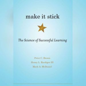 Make It Stick The Science of Successful Learning, Peter C. Brown, Henry L. Roediger, III, and Mark A. McDaniel