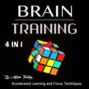 Brain Training: Accelerated Learning and Focus Techniques, Adrian Tweeley