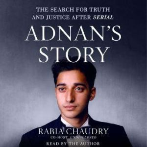 Adnan's Story The Search for Truth and Justice After Serial, Rabia Chaudry