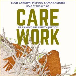 Care Work Dreaming Disability Justice, Leah Lakshmi Piepzna-Samarasinha