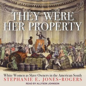 They Were Her Property White Women as Slave Owners in the American South, Stephanie E. Jones-Rogers