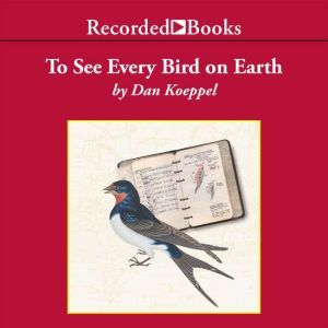 To See Every Bird on Earth A Father, a Son, and a Lifelong Obsession, Dan Koeppel