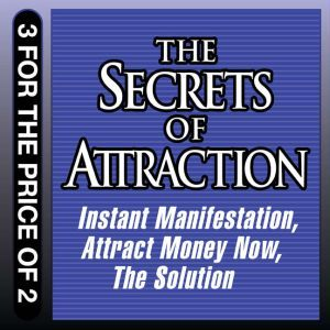 The Secrets of Attraction: Instant Manifestation; Attract Money Now; The Solution, Joe Vitale