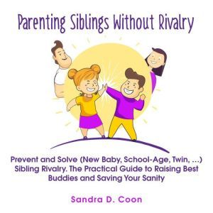 Parenting Siblings Without Rivalry: Prevent and Solve (New Baby, School Age, Twin, �) Sibling Rivalry. The Practical Guide to Raising Best Buddies and Saving Your Sanity, Sandra D. Coon