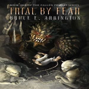 Trial By Fear: Fallen Powers Series Book One, Bruce E. Arrington