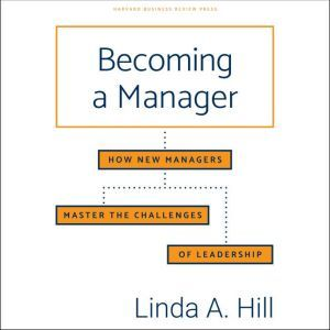 Becoming a Manager: How New Managers Master the Challenges of Leadership, Linda A. Hill