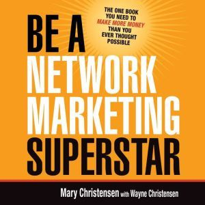 Be a Network Marketing Superstar The One Book You Need to Make More Money Than You Ever Thought Possible, Mary Christensen