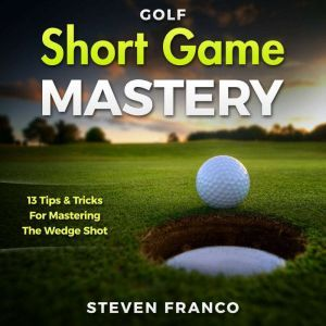 Golf Short Game Mastery: 13 Tips and Tricks for Mastering The Wedge Shot, Steven Franco