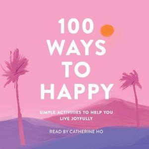 100 Ways to Happy: Simple Activities to Help You Live Joyfully, Adams Media