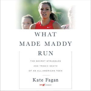 What Made Maddy Run The Secret Struggles and Tragic Death of an All-American Teen, Kate Fagan