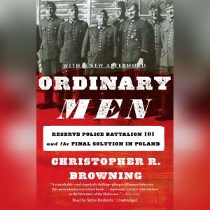 Ordinary Men: Reserve Police Battalion 101 and the Final Solution in Poland, Christopher R. Browning
