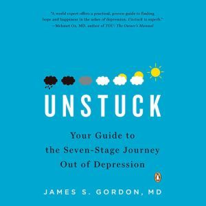 Unstuck Your Guide to the Seven-Stage Journey Out of Depression, James S. Gordon, M.D.