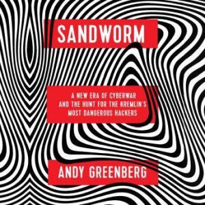 Sandworm: A New Era of Cyberwar and the Hunt for the Kremlin's Most Dangerous Hackers, Andy Greenberg