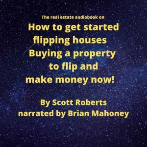 The real estate audiobook on How to get started flipping houses: Buying a property to flip & make money now!, Scott Roberts