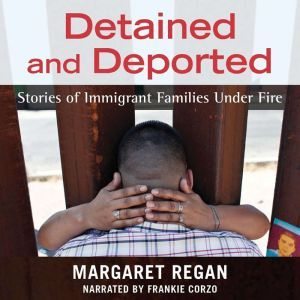 Detained and Deported: Stories of Immigrant Families Under Fire, Margaret Regan