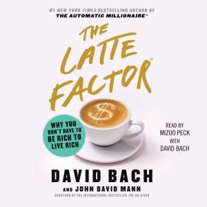 The Latte Factor Why You Don't Have to be Rich to Live Rich, David Bach