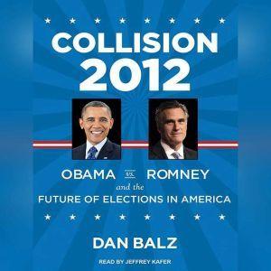 Collision 2012: Obama vs. Romney and the Future of Elections in America, Dan Balz