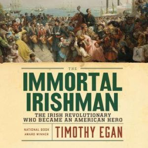 The Immortal Irishman The Irish Revolutionary Who Became an American Hero, Timothy Egan