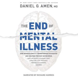 The End of Mental Illness How Neuroscience Is Transforming Psychiatry and Helping Prevent or Reverse Mood and Anxiety Disorders, ADHD, Addictions, PTSD, Psychosis, Personality Disorders, and More, Daniel G. Amen