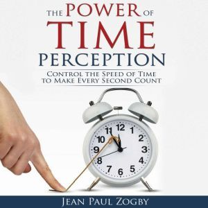 The Power of Time Perception Control the Speed of Time to Slow Down Aging, Live a Long Life, and Make Every Second Count, Jean Paul Zogby