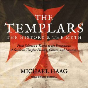 The Templars: The History and the Myth: From Solomon's Temple to the Freemasons, Michael Haag