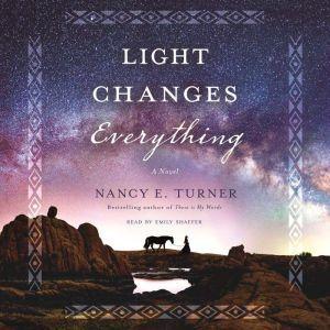 Light Changes Everything: A Novel, Nancy E. Turner