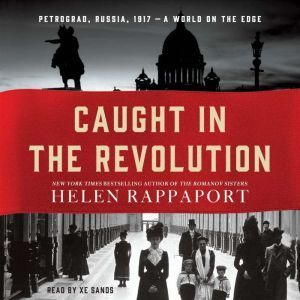 Caught in the Revolution: Petrograd, Russia, 1917 - A World on the Edge, Helen Rappaport