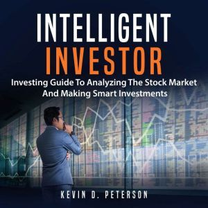 Intelligent Investor: Investing Guide To Analyzing The Stock Market And Making Smart Investments, Kevin D. Peterson
