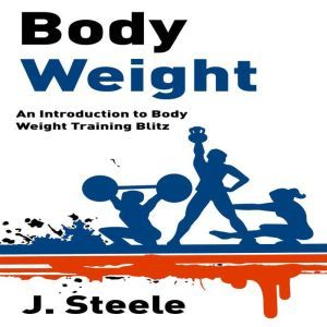 Body Weight: An Introduction to Body Weight Training Blitz, J. Steele